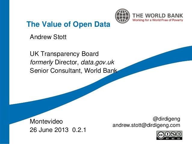 The Value of Open DataAndrew StottUK Transparency Boardformerly Director, data.gov.ukSenior Consultant, World BankMontevid...