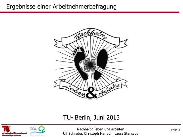 Ergebnisse einer Arbeitnehmerbefragung  TU- Berlin, Juni 2013 Arbeitslehre/ Ökonomie und Nachhaltiger Konsum  Nachhaltig l...
