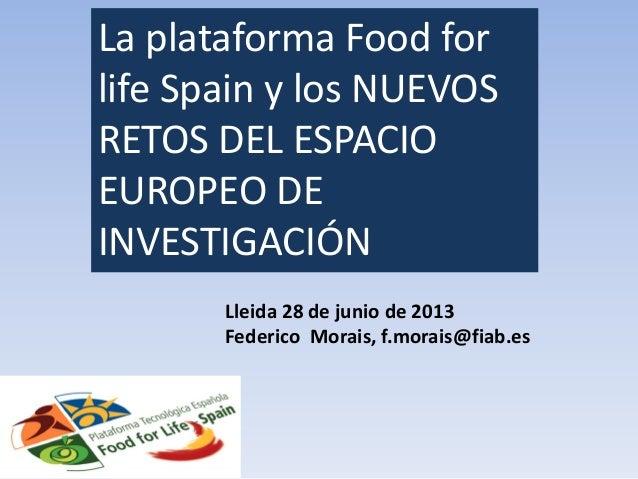 La plataforma Food for life Spain y los NUEVOS RETOS DEL ESPACIO EUROPEO DE INVESTIGACIÓN Lleida 28 de junio de 2013 Feder...