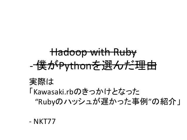 """Hadoop with Ruby - 僕がPythonを選んだ理由 実際は 「Kawasaki.rbのきっかけとなった """"Rubyのハッシュが遅かった事例""""の紹介」 - NKT77"""