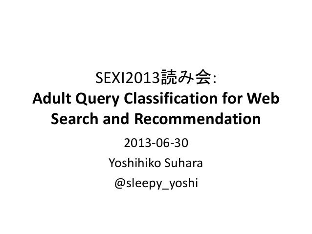 SEXI2013読み会: Adult Query Classification for Web Search and Recommendation 2013-06-30 Yoshihiko Suhara @sleepy_yoshi
