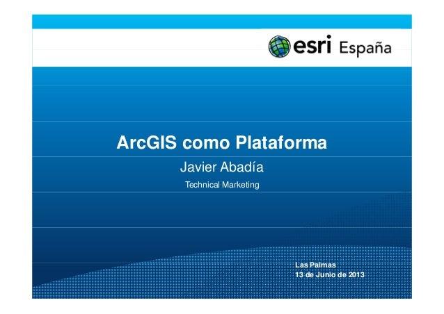 ArcGIS como PlataformaJavier AbadíaTechnical MarketingL P lLas Palmas13 de Junio de 2013