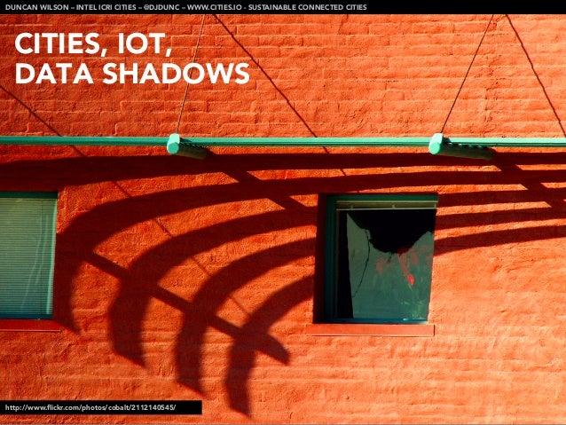CITIES, IOT, DATA SHADOWSDUNCAN WILSON – INTEL ICRI CITIES – @DJDUNC – WWW.CITIES.IO - SUSTAINABLE CONNECTED CITIEShttp://...