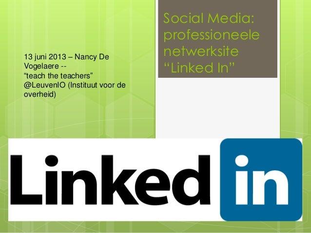 "Social Media:professioneelenetwerksite""Linked In""13 juni 2013 – Nancy DeVogelaere --""teach the teachers""@LeuvenIO (Institu..."