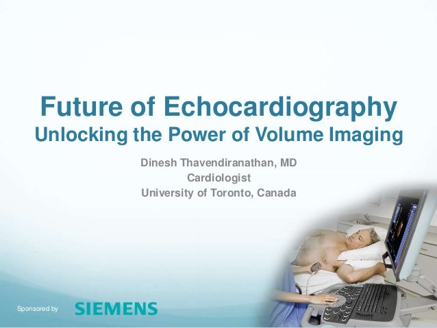 Sponsored by Future of Echocardiography Unlocking the Power of Volume Imaging Dinesh Thavendiranathan, MD Cardiologist Uni...