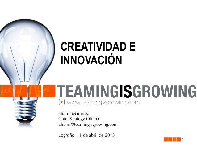 CREATIVIDAD E INNOVACIÓN  Efraim Martínez Chief Strategy Officer Efraim@teamingisgrowing.com Logroño, 11 de abril de 2013  ...