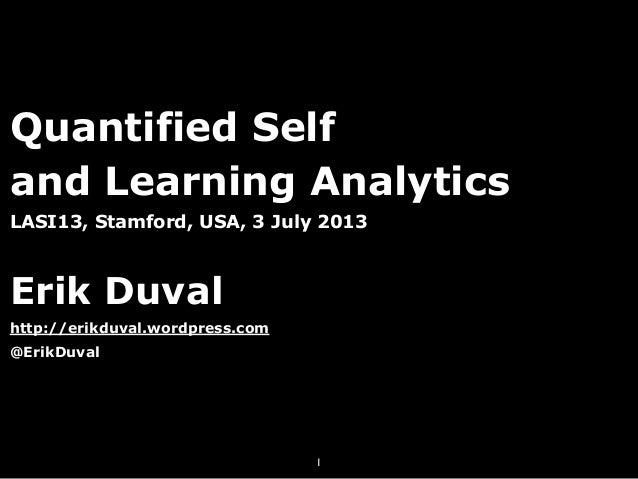 Quantified Self and Learning Analytics LASI13, Stamford, USA, 3 July 2013 Erik Duval http://erikduval.wordpress.com @ErikD...
