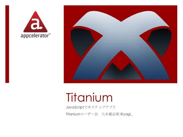 Titanium JavaScriptでネイティブアプリ Titaniumユーザー会 八木都志郎 @yagi_