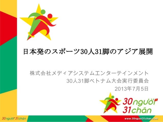 日本発のスポーツ30人31脚のアジア展開 株式会社メディアシステムエンターテインメント 30人31脚ベトナム大会実行委員会 2013年7月5日 1