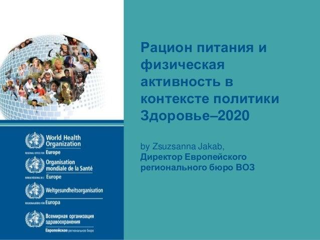 Рацион питания и физическая активность в контексте политики Здоровье–2020 by Zsuzsanna Jakab, Директор Европейского регион...