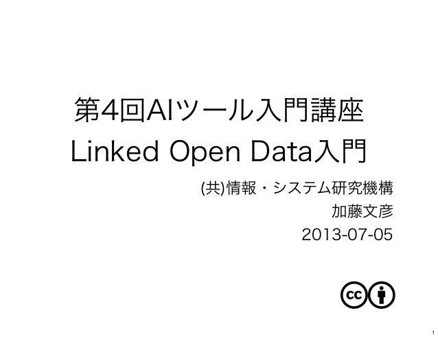 第4回AIツール入門講座 Linked Open Data入門 (共)情報・システム研究機構 加藤文彦 2013-07-05 1