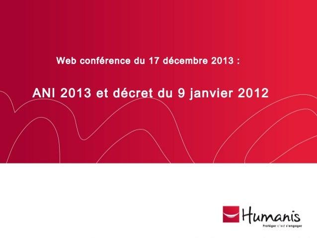 Web conférence du 17 décembre 2013 :  ANI 2013 et décret du 9 janvier 2012  Ce document est la propriété d'Humanis et ne d...