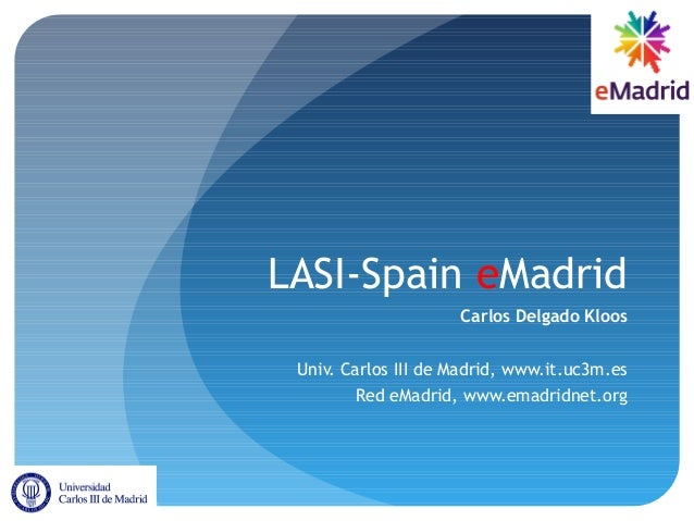 LASI-Spain eMadrid Carlos Delgado Kloos Univ. Carlos III de Madrid, www.it.uc3m.es Red eMadrid, www.emadridnet.org
