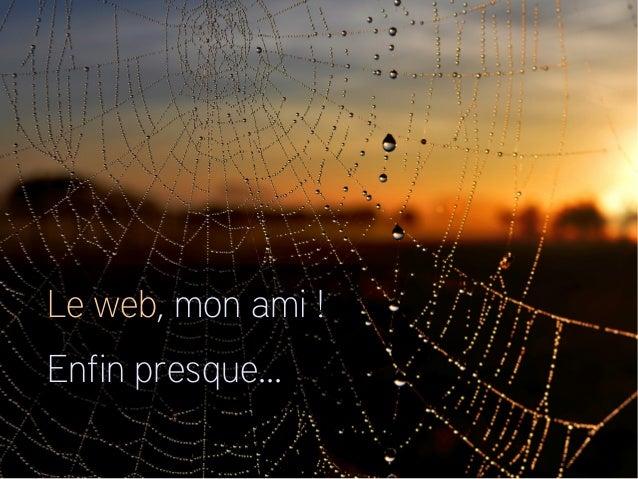 Le web, mon ami! Enfin presque...