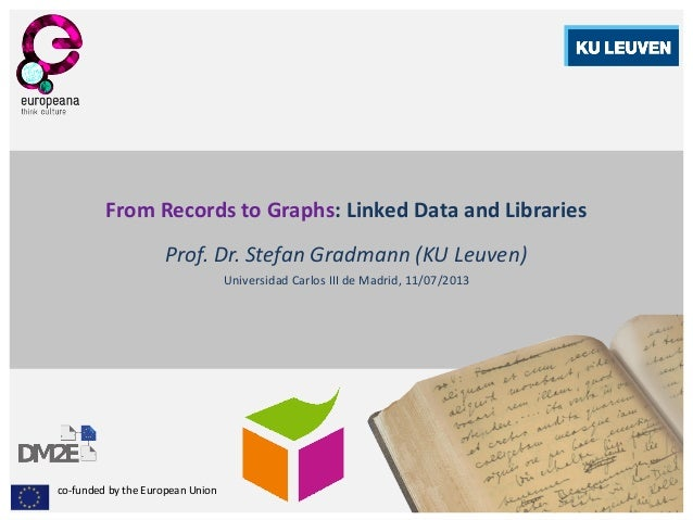 co-funded by the European Union From Records to Graphs: Linked Data and Libraries Prof. Dr. Stefan Gradmann (KU Leuven) Un...