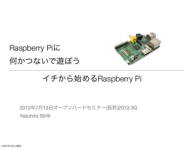 Raspberry Piに 何かつないで遊ぼう 2013年7月13日オープンハードセミナー(仮称)2013 3Q Yasuhiro ISHII イチから始めるRaspberry Pi 13年7月13日土曜日
