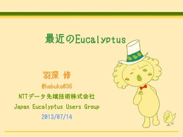 最近のEucalyptus . 羽深 修 @habuka036 NTTデータ先端技術株式会社 Japan Eucalyptus Users Group 2013/07/14