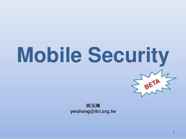 Mobile Security 尚玉瑋 ywshang@itri.org.tw 1