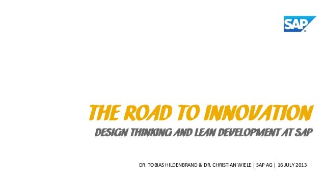 DR. TOBIAS HILDENBRAND & DR. CHRISTIAN WIELE | SAP AG | 16 JULY 2013 THE ROAD TO INNOVATION DESIGN THINKING AND LEAN DEVEL...