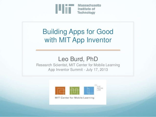 Building Apps for Good with MIT App Inventor Leo Burd, PhD Research Scientist, MIT Center for Mobile Learning App Inventor...