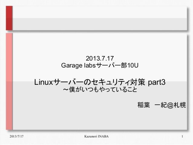 2013/7/17 Kazunori INABA 1 2013.7.17 Garage labsサーバー部10U Linuxサーバーのセキュリティ対策 part3 ~僕がいつもやっていること 稲葉 一紀@札幌
