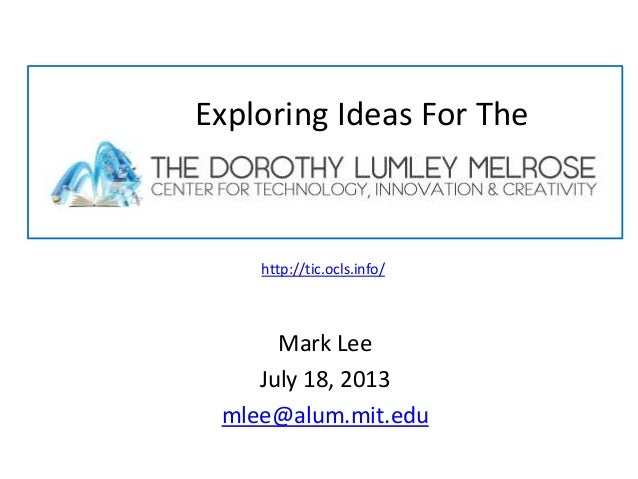 Mark Lee July 18, 2013 mlee@alum.mit.edu Exploring Ideas For The http://tic.ocls.info/