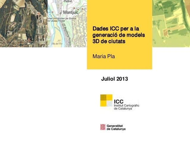 Juliol 2013 Dades ICC per a la generació de models 3D de ciutats Maria Pla