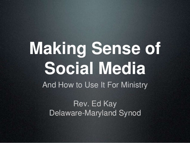 Making Sense of Social Media And How to Use It For Ministry Rev. Ed Kay Delaware-Maryland Synod