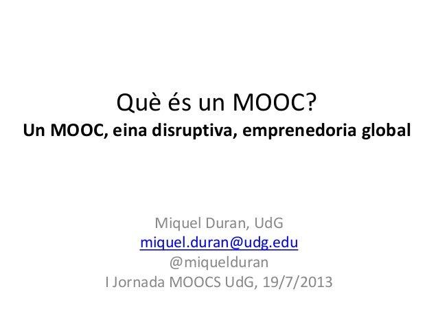 Què és un MOOC? Un MOOC, eina disruptiva, emprenedoria global Miquel Duran, UdG miquel.duran@udg.edu @miquelduran I Jornad...