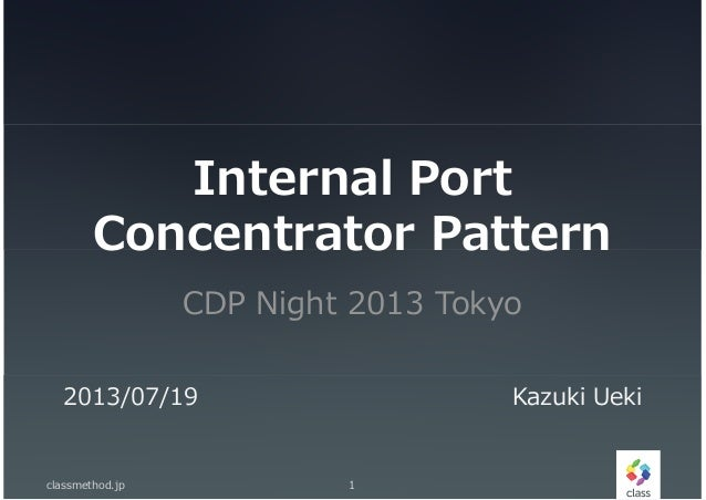 Internal Port Concentrator Pattern CDP Night 2013 Tokyo classmethod.jp 1 2013/07/19 Kazuki Ueki
