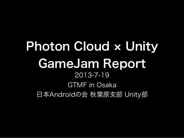 Photon Cloud Unity GameJam Report 2013-7-19 GTMF in Osaka 日本Androidの会 秋葉原支部 Unity部