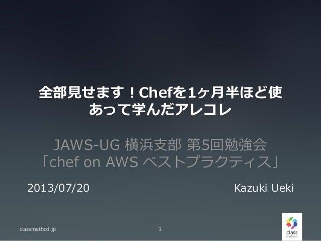 全部見せます!Chefを1ヶ月半ほど使 あって学んだアレコレ JAWS-UG 横浜支部 第5回勉強会 「chef on AWS ベストプラクティス」 classmethod.jp 1 2013/07/20 Kazuki Ueki