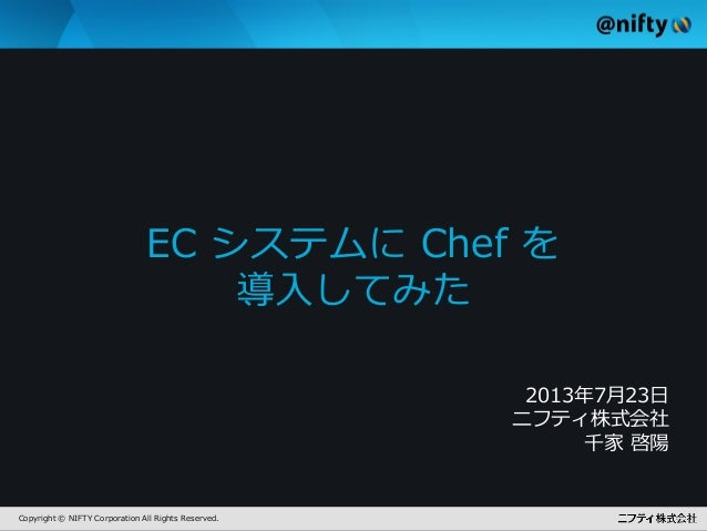 Copyright © NIFTY Corporation All Rights Reserved. EC システムに Chef を 導入してみた 2013年7月23日 ニフティ株式会社 千家 啓陽