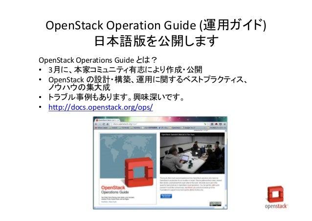 OpenStack Operation Guide (運用ガイド) 日本語版を公開します OpenStack Operations Guide とは? • 3月に、本家コミュニティ有志により作成・公開 • OpenStack の設計・構築、運用...