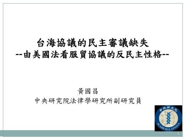 1 台海協議的民主審議缺失 --由美國法看服貿協議的反民主性格-- 黃國昌 中央研究院法律學研究所副研究員