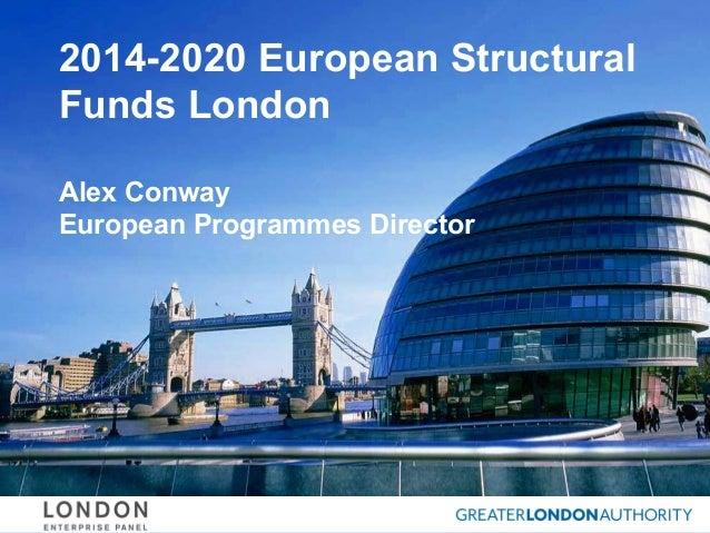 2014-2020 European Structural Funds London Alex Conway European Programmes Director
