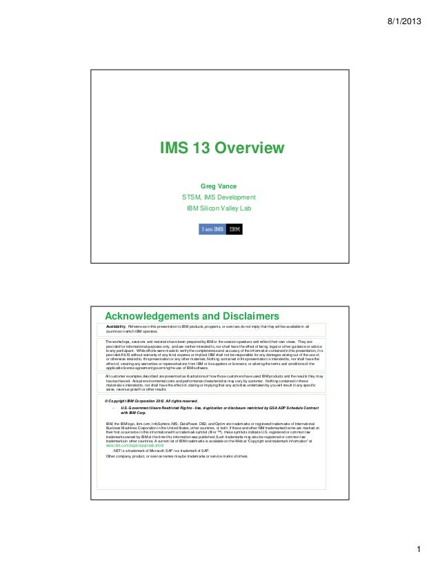 8/1/2013 1 IMS 13 Overview Greg Vance STSM, IMS Development IBM Silicon Valley Lab Acknowledgements and Disclaimers © Copy...