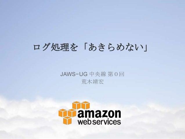ログ処理を「あきらめない」 JAWS−UG 中央線 第0回 荒木靖宏