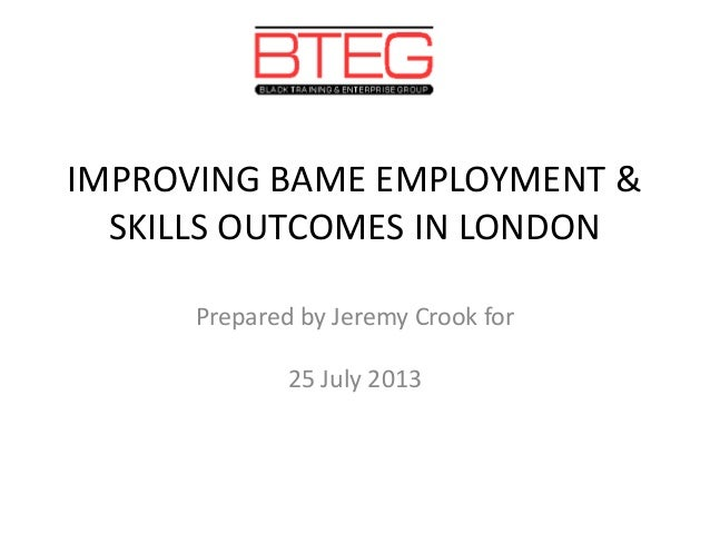 IMPROVING BAME EMPLOYMENT & SKILLS OUTCOMES IN LONDON Prepared by Jeremy Crook for 25 July 2013