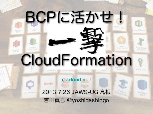 2013.7.26 JAWS-UG 島根 吉田真吾 @yoshidashingo BCPに活かせ! CloudFormation