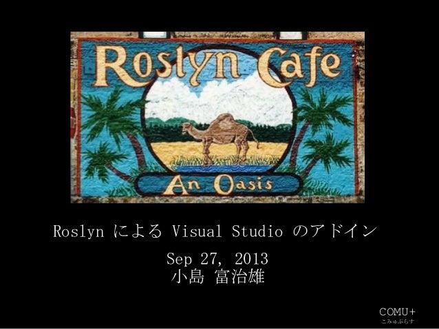 COMU+ こみゅぷらす Sep 27, 2013 小島 富治雄 Roslyn による Visual Studio のアドイン