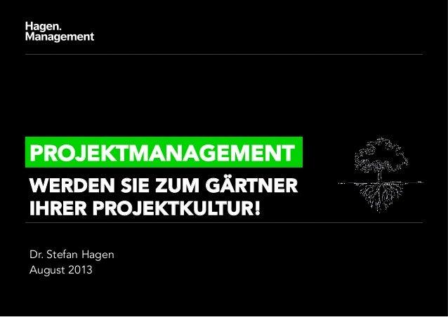 Dr. Stefan Hagen August 2013 PROJEKTMANAGEMENT WERDEN SIE ZUM GÄRTNER IHRER PROJEKTKULTUR!