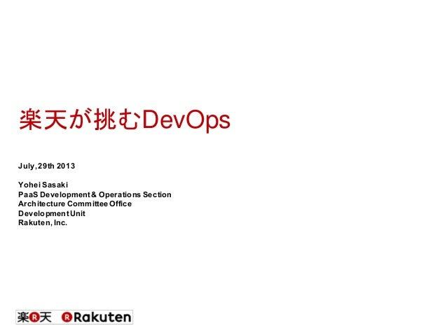楽天が挑むDevOps July,29th 2013 YoheiSasaki PaaS Development& Operations Section Architecture CommitteeOffice DevelopmentUnit R...