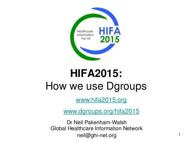 1 HIFA2015: How we use Dgroups Dr Neil Pakenham-Walsh Global Healthcare Information Network neil@ghi-net.org www.hifa2015....