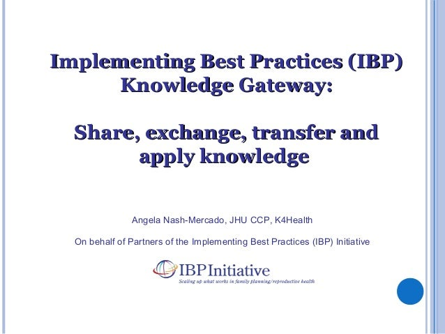 Angela Nash-Mercado, JHU CCP, K4Health On behalf of Partners of the Implementing Best Practices (IBP) Initiative Implement...