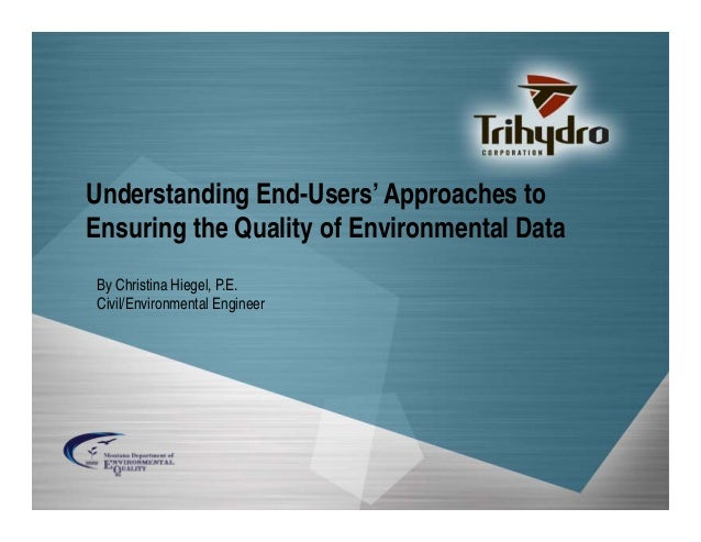 Understanding End-Users' Approaches to Ensuring the Quality of Environmental Data By Christina Hiegel, P.E. Civil/Environm...