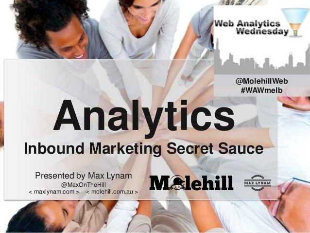 @MolehillWeb #WAWmelb  Analytics Inbound Marketing Secret Sauce Presented by Max Lynam @MaxOnTheHill < maxlynam.com > < mo...