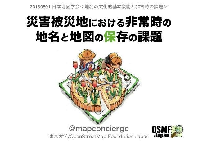 災害被災地における非常時の 地名と地図の保存の課題 @mapconcierge 東京大学/OpenStreetMap Foundation Japan 20130801 日本地図学会<地名の文化的基本機能と非常時の課題>