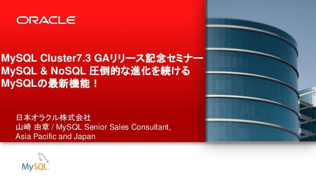 1 Copyright © 2013, Oracle and/or its affiliates. All rights reserved. MySQL Cluster7.3 GAリリース記念セミナー! MySQL & NoSQL 圧倒的な進化...