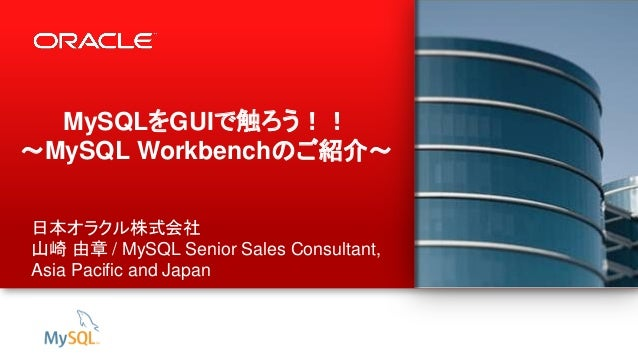 1 Copyright © 2012, Oracle and/or its affiliates. All rights reserved. MySQLをGUIで触ろう!! ~MySQL Workbenchのご紹介~ 日本オラクル株式会社 山崎...